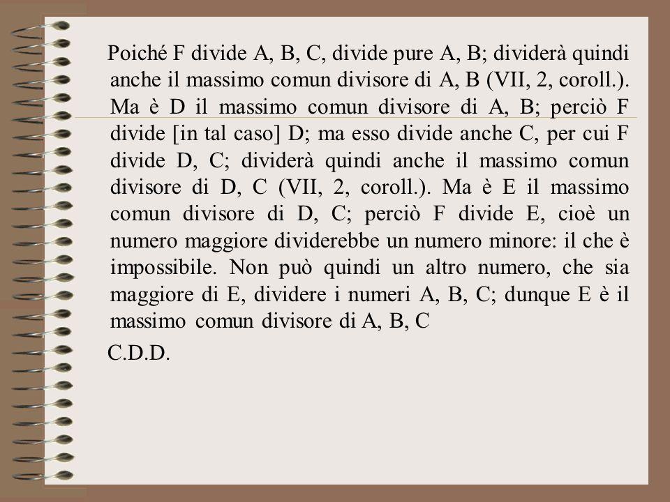 Poiché F divide A, B, C, divide pure A, B; dividerà quindi anche il massimo comun divisore di A, B (VII, 2, coroll.). Ma è D il massimo comun divisore di A, B; perciò F divide [in tal caso] D; ma esso divide anche C, per cui F divide D, C; dividerà quindi anche il massimo comun divisore di D, C (VII, 2, coroll.). Ma è E il massimo comun divisore di D, C; perciò F divide E, cioè un numero maggiore dividerebbe un numero minore: il che è impossibile. Non può quindi un altro numero, che sia maggiore di E, dividere i numeri A, B, C; dunque E è il massimo comun divisore di A, B, C